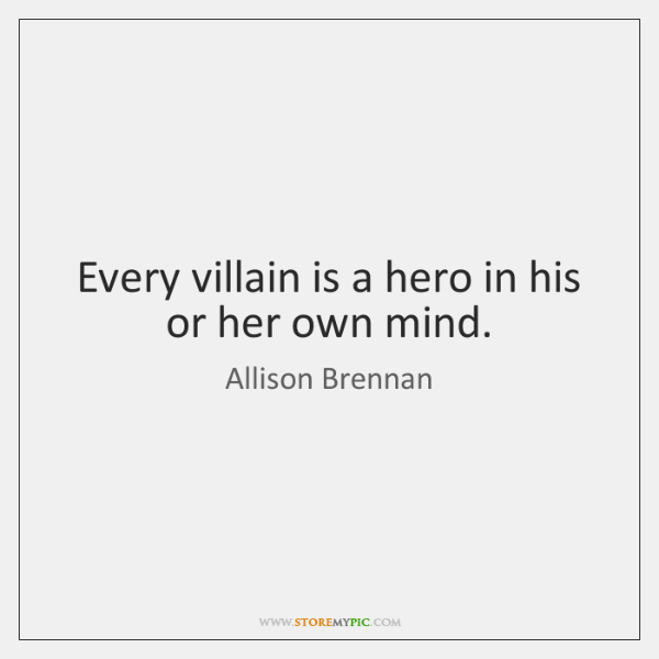 Every villain is a hero in his or her own mind.