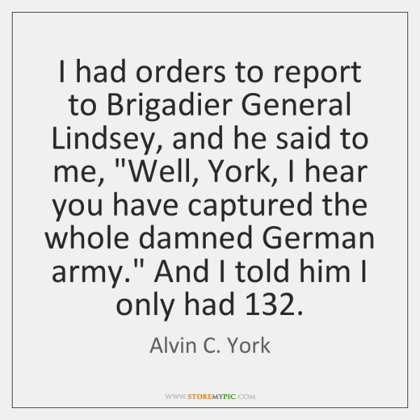 I had orders to report to Brigadier General Lindsey, and he said ...