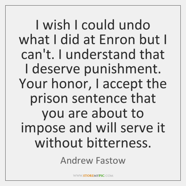 I wish I could undo what I did at Enron but I ...