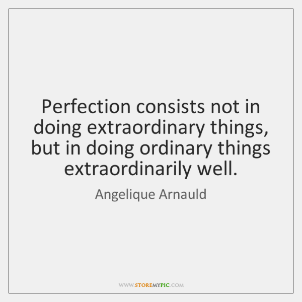 Perfection consists not in doing extraordinary things, but in doing ordinary things ...