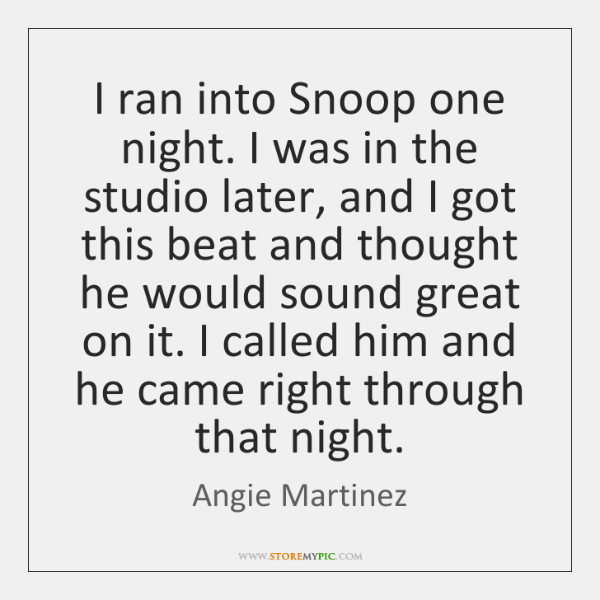 I ran into Snoop one night. I was in the studio later, ...