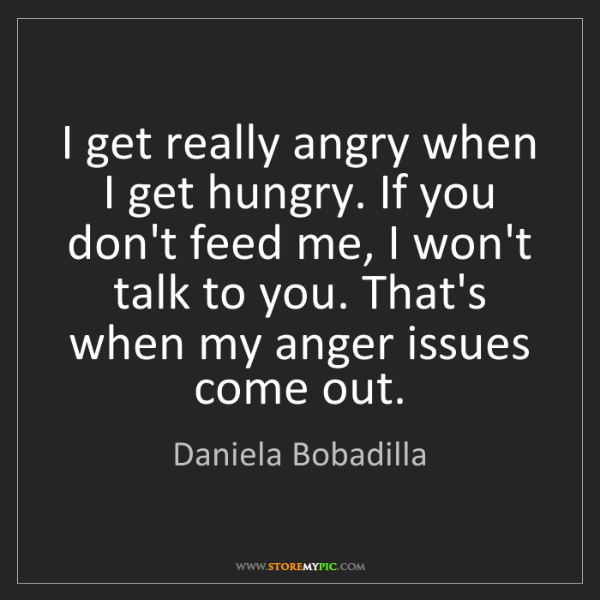 Daniela Bobadilla: I get really angry when I get hungry. If you don't feed...