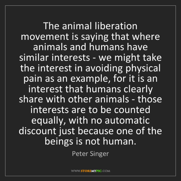 Peter Singer: The animal liberation movement is saying that where animals...