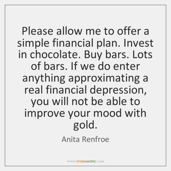 Please allow me to offer a simple financial plan. Invest in chocolate. ...