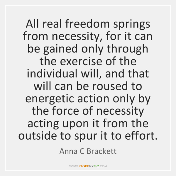 All real freedom springs from necessity, for it can be gained only ...