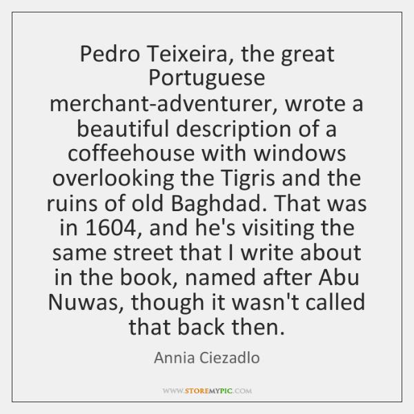 Pedro Teixeira, the great Portuguese merchant-adventurer, wrote a beautiful description of a ...