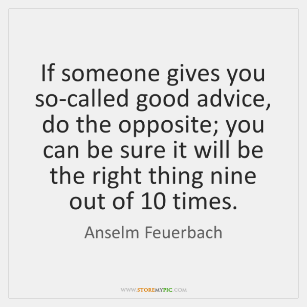 If someone gives you so-called good advice, do the opposite; you can ...