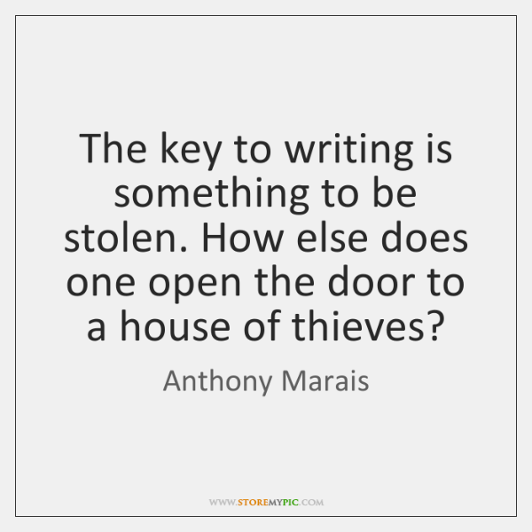 The key to writing is something to be stolen. How else does ...