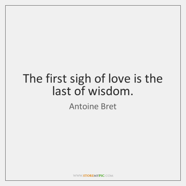 The first sigh of love is the last of wisdom.