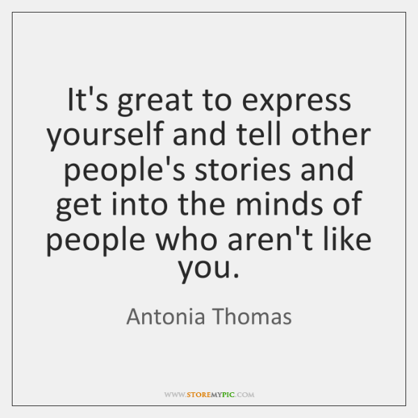 It's great to express yourself and tell other people's stories and get ...