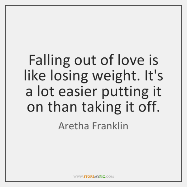 Falling Out Of Love Is Like Losing Weight Its A Lot Easier