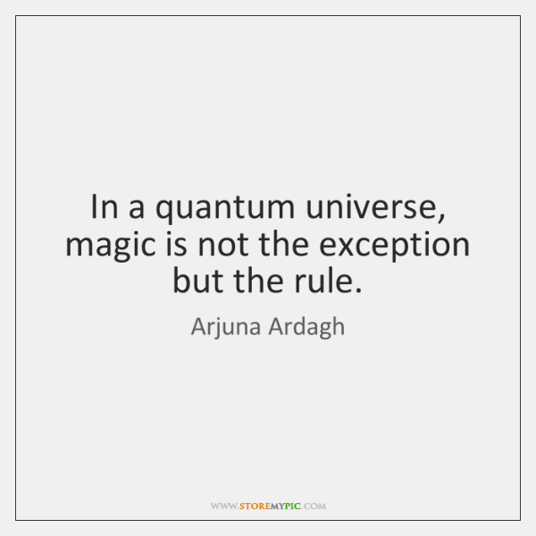 In a quantum universe, magic is not the exception but the rule.