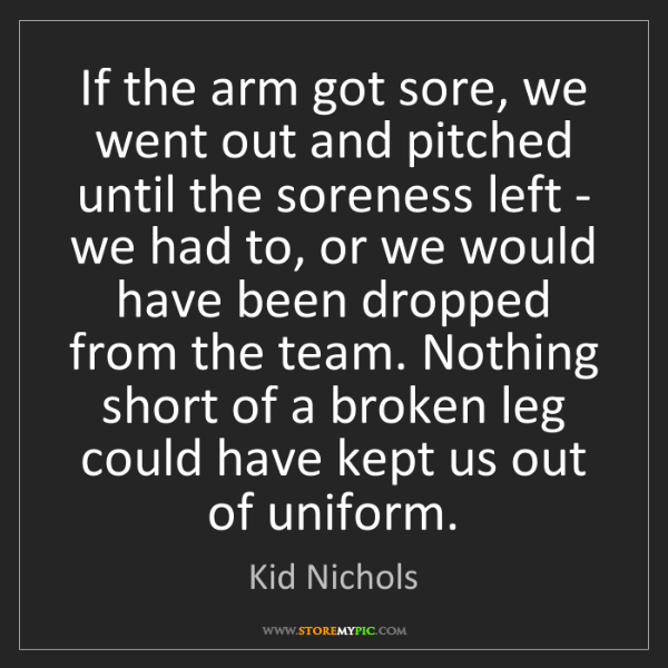 Kid Nichols: If the arm got sore, we went out and pitched until the...