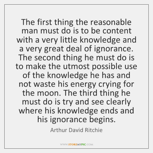 The first thing the reasonable man must do is to be content ...