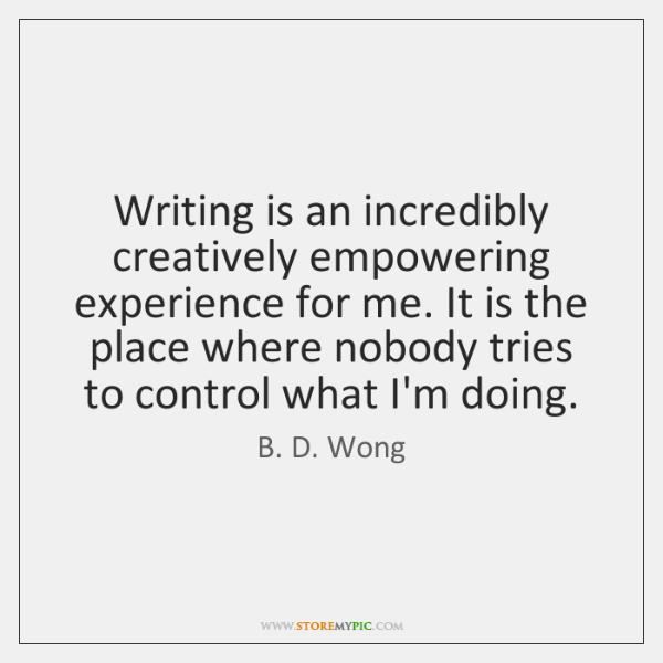 Writing is an incredibly creatively empowering experience for me. It is the ...