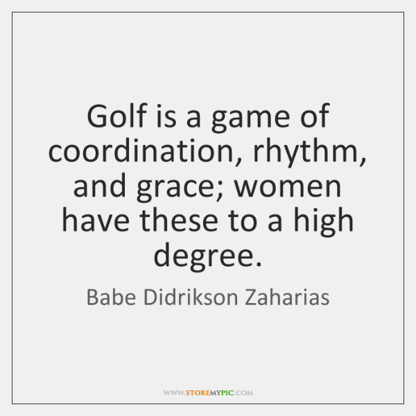 Golf is a game of coordination, rhythm, and grace; women have these ...