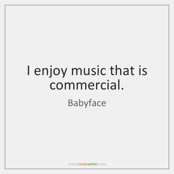 I enjoy music that is commercial.