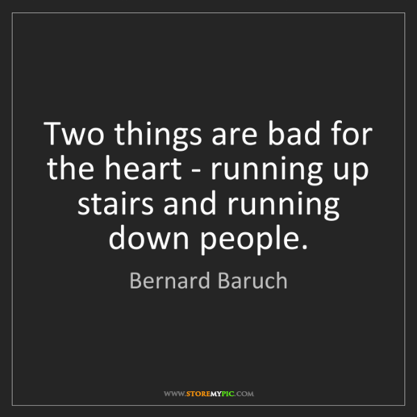 Bernard Baruch: Two things are bad for the heart - running up stairs...