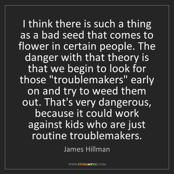 James Hillman: I think there is such a thing as a bad seed that comes...