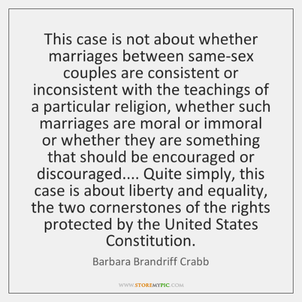 This case is not about whether marriages between same-sex couples are consistent ...