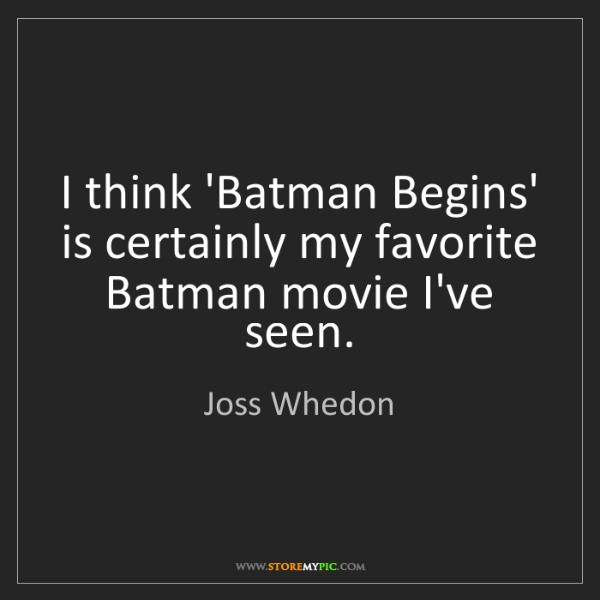 Joss Whedon: I think 'Batman Begins' is certainly my favorite Batman...