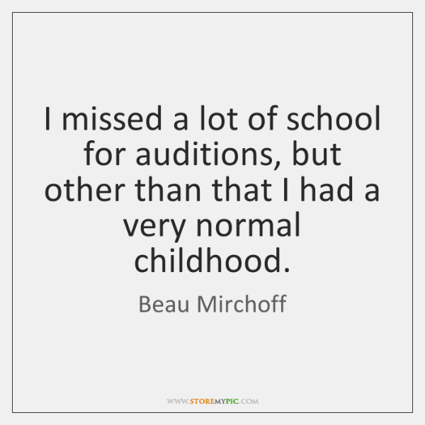 I missed a lot of school for auditions, but other than that ...