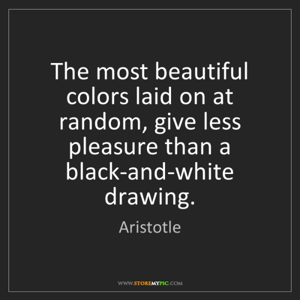 Aristotle: The most beautiful colors laid on at random, give less...