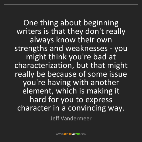 Jeff Vandermeer: One thing about beginning writers is that they don't...