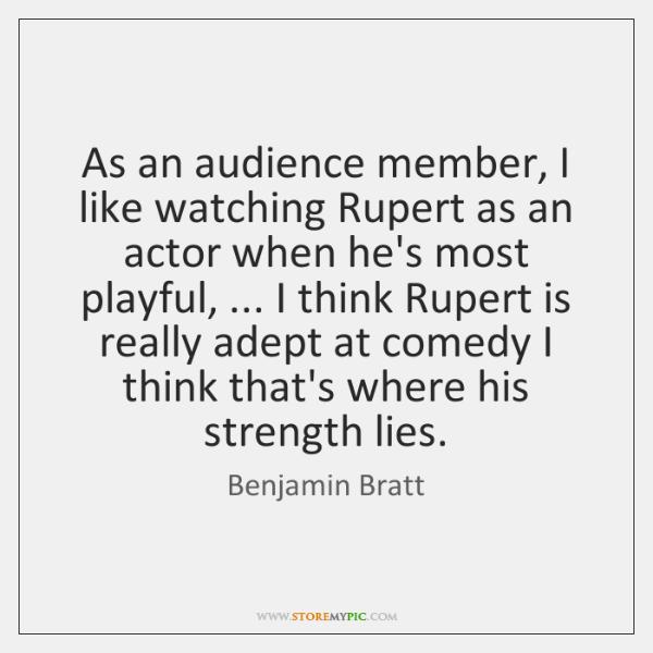 As an audience member, I like watching Rupert as an actor when ...