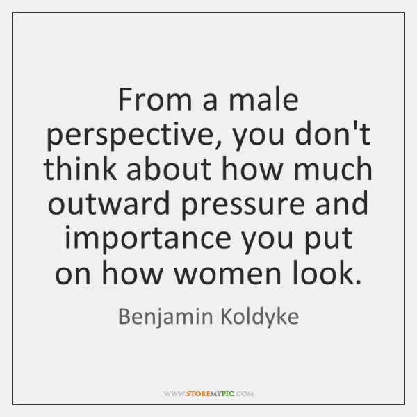 From a male perspective, you don't think about how much outward pressure ...