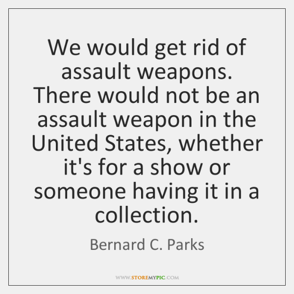 We would get rid of assault weapons. There would not be an ...
