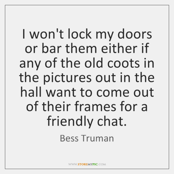 I won't lock my doors or bar them either if any of ...