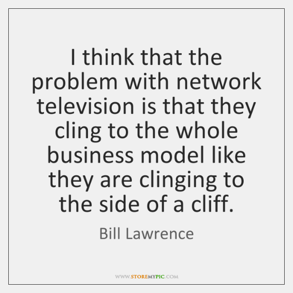 I think that the problem with network television is that they cling ...
