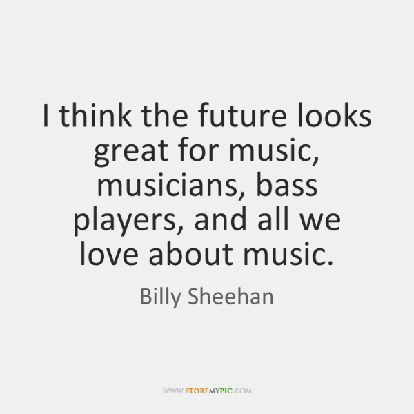 I think the future looks great for music, musicians, bass players, and ...