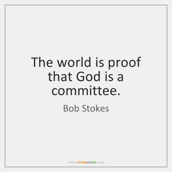 The world is proof that God is a committee.