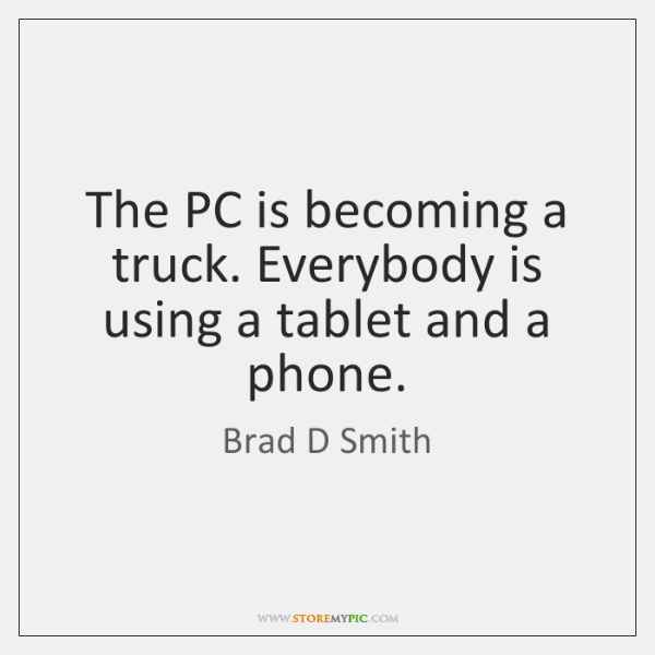 The PC is becoming a truck. Everybody is using a tablet and ...