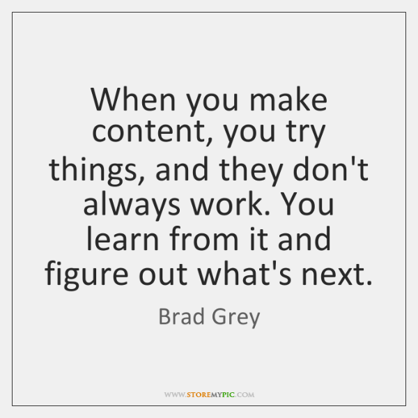 When you make content, you try things, and they don't always work. ...