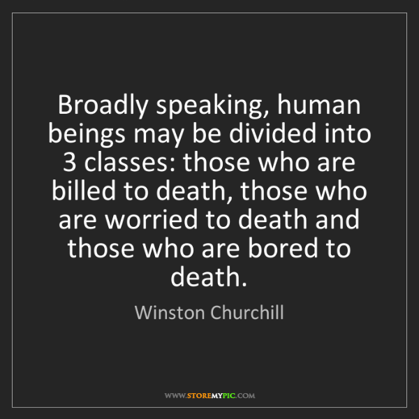 Winston Churchill: Broadly speaking, human beings may be divided into 3...