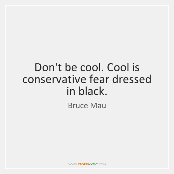 Don't be cool. Cool is conservative fear dressed in black.