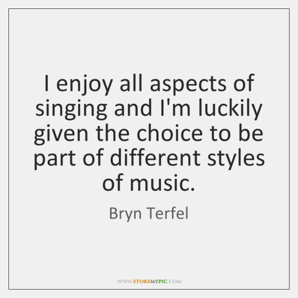 I enjoy all aspects of singing and I'm luckily given the choice ...