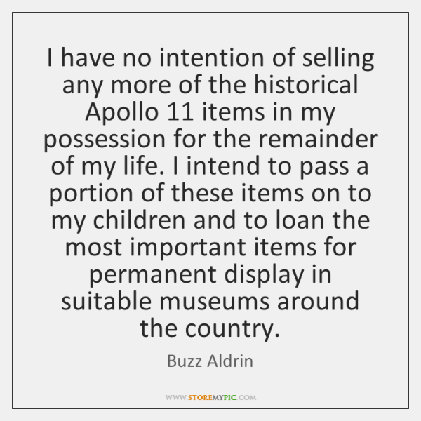 I have no intention of selling any more of the historical Apollo 11 ...