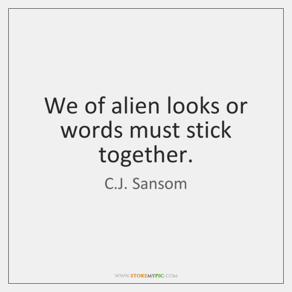 We of alien looks or words must stick together.
