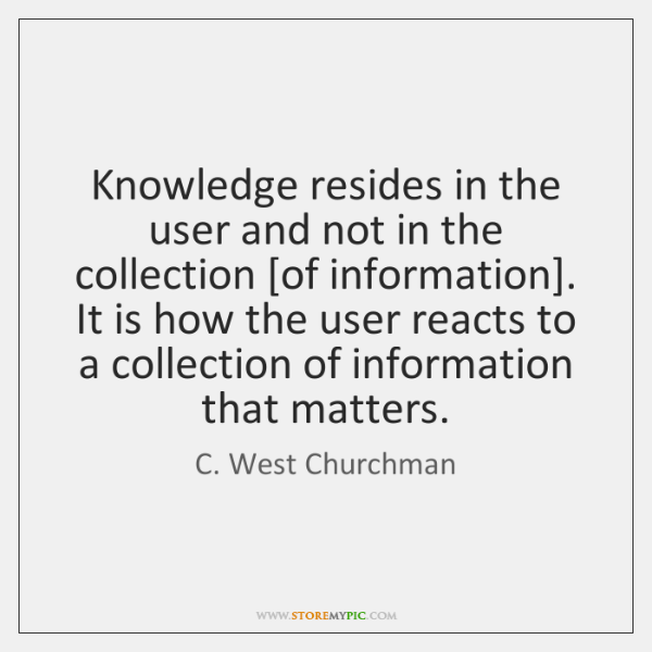 Knowledge resides in the user and not in the collection [of information]. ...