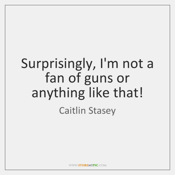 Surprisingly, I'm not a fan of guns or anything like that!