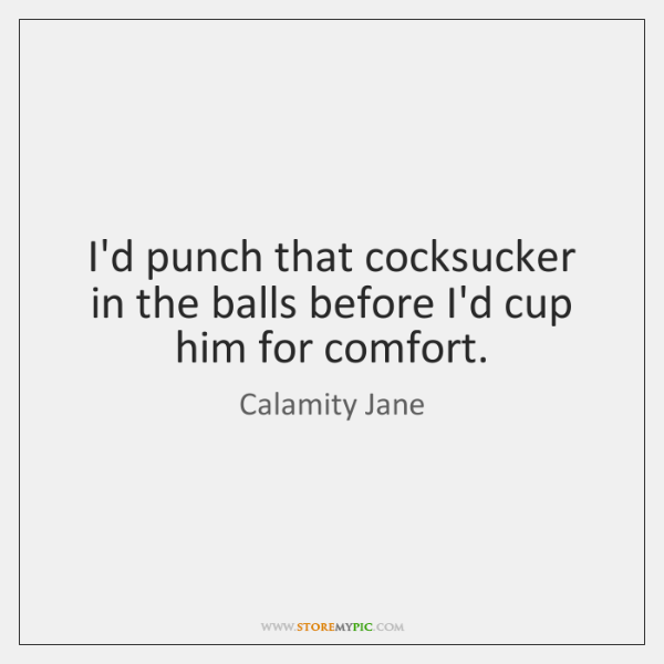 I'd punch that cocksucker in the balls before I'd cup him for ...