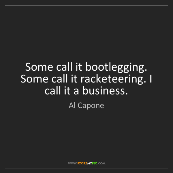 Al Capone: Some call it bootlegging. Some call it racketeering....