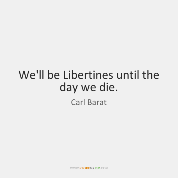 We'll be Libertines until the day we die.
