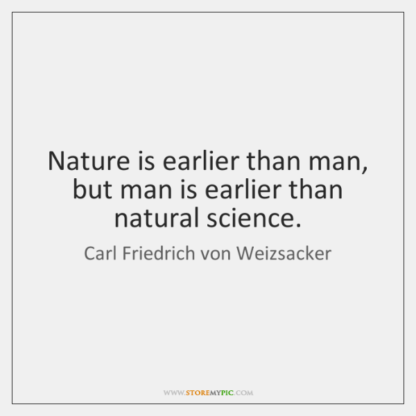 Nature is earlier than man, but man is earlier than natural science.
