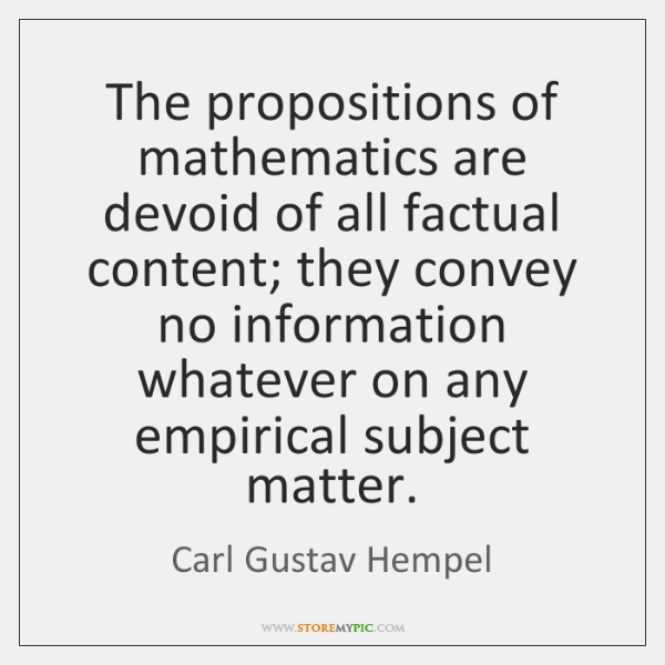 The propositions of mathematics are devoid of all factual content; they convey ...