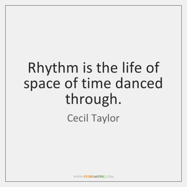 Rhythm is the life of space of time danced through.